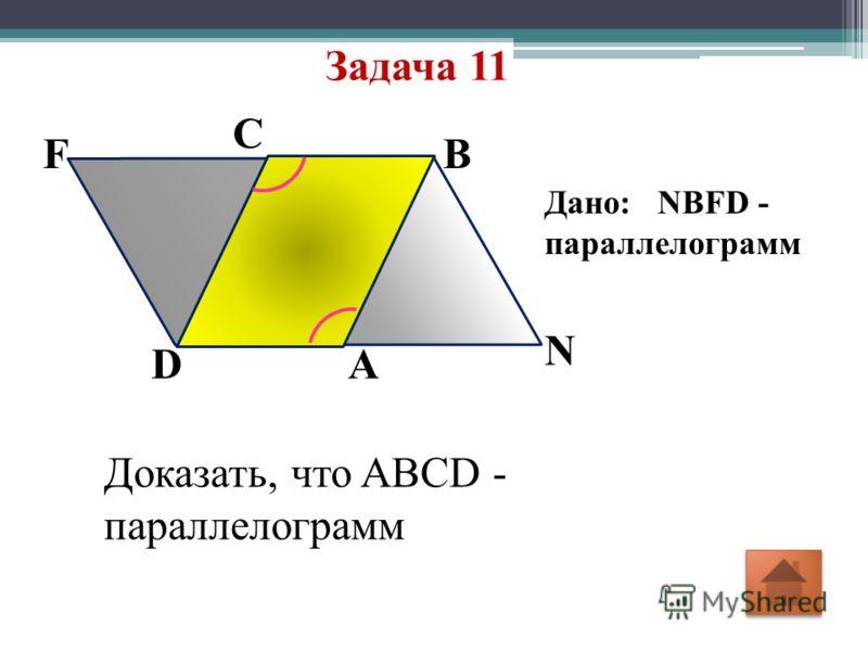Задача 11 N F C B DA Дано: NBFD - параллелограмм Доказать, что ABCD - параллелограмм