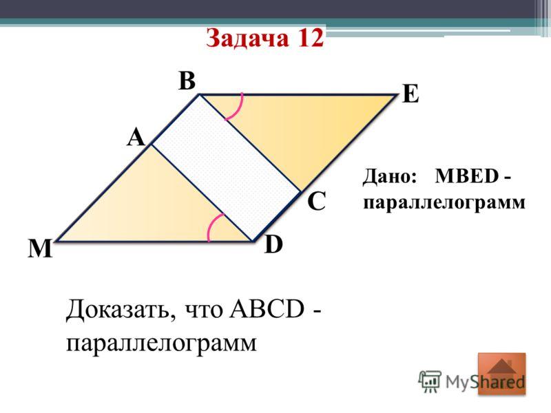 Задача 12 D C E B A M Дано: MBED - параллелограмм Доказать, что ABCD - параллелограмм
