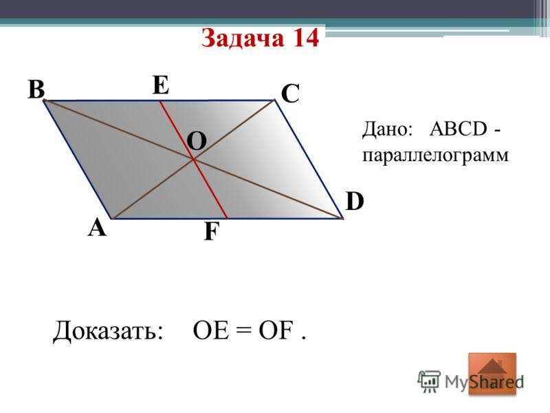 Задача 14 F E D O C A B Дано: ABCD - параллелограмм Доказать: OE = OF.