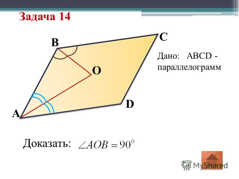 Задача 14 O D C A B Дано: ABCD - параллелограмм Доказать: