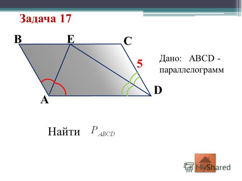 Задача 17 5 E D A B C Дано: ABCD - параллелограмм Найти