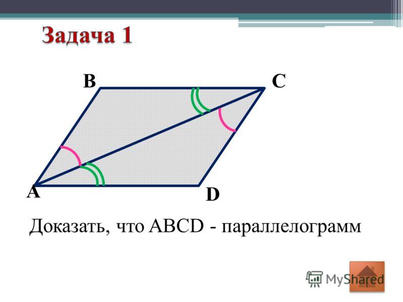 D СВ А Доказать, что ABCD - параллелограмм