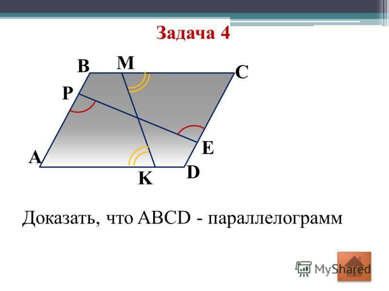 Задача 4 D E M С В А P K Доказать, что ABCD - параллелограмм