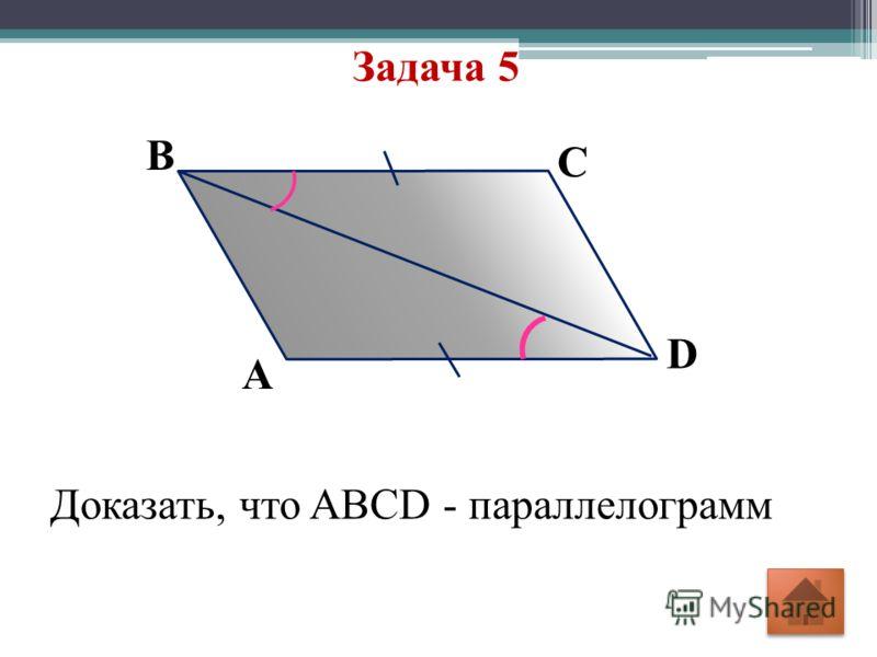 Задача 5 В D C A Доказать, что ABCD - параллелограмм