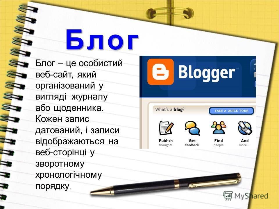 Блог Блог – це особистий веб-сайт, який організований у вигляді журналу або щоденника. Кожен запис датований, і записи відображаються на веб-сторінці у зворотному хронологічному порядку.