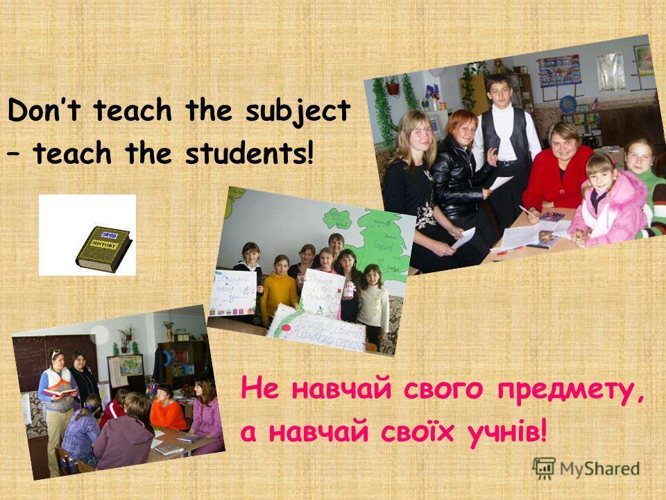 Dont teach the subject – teach the students! Не навчай свого предмету, а навчай своїх учнів!