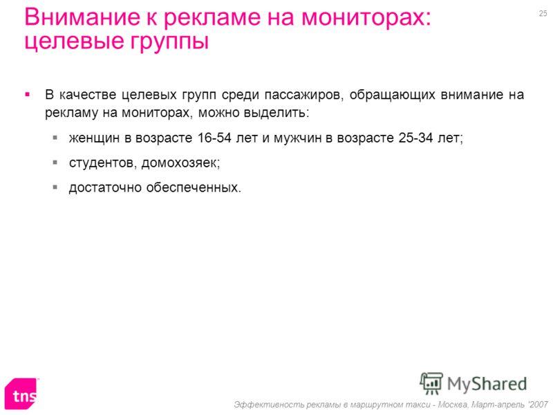 25 Эффективность рекламы в маршрутном такси - Москва, Март-апрель '2007 Внимание к рекламе на мониторах: целевые группы В качестве целевых групп среди пассажиров, обращающих внимание на рекламу на мониторах, можно выделить: женщин в возрасте 16-54 ле