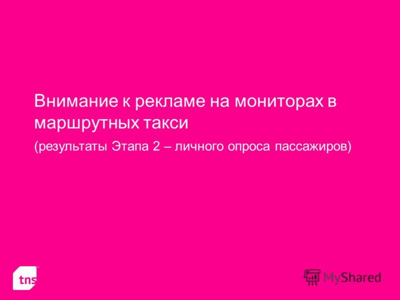 Внимание к рекламе на мониторах в маршрутных такси (результаты Этапа 2 – личного опроса пассажиров)