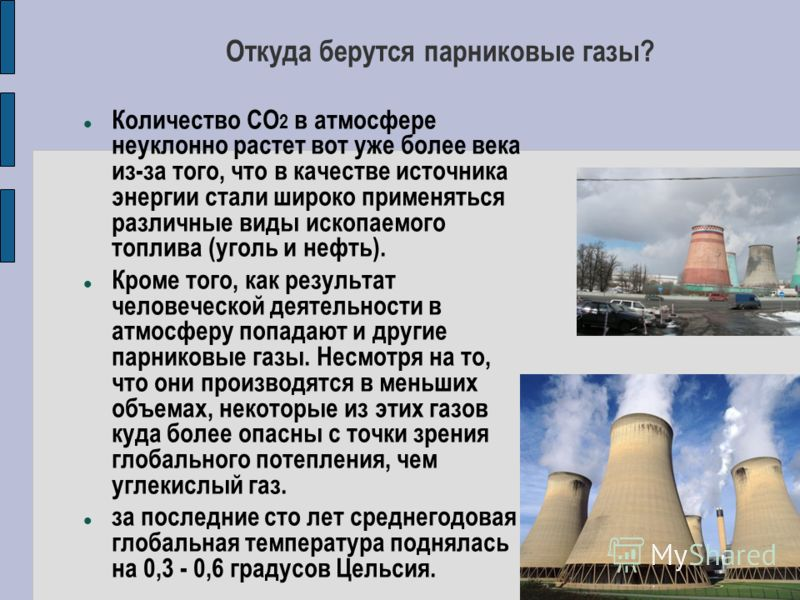 Откуда берутся парниковые газы? Количество СО 2 в атмосфере неуклонно растет вот уже более века из-за того, что в качестве источника энергии стали широко применяться различные виды ископаемого топлива (уголь и нефть). Кроме того, как результат челове
