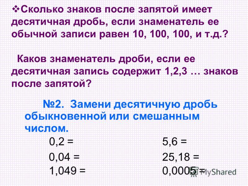 Сколько знаков после запятой имеет десятичная дробь, если знаменатель ее обычной записи равен 10, 100, 100, и т.д.? Каков знаменатель дроби, если ее десятичная запись содержит 1,2,3 … знаков после запятой? 2. Замени десятичную дробь обыкновенной или