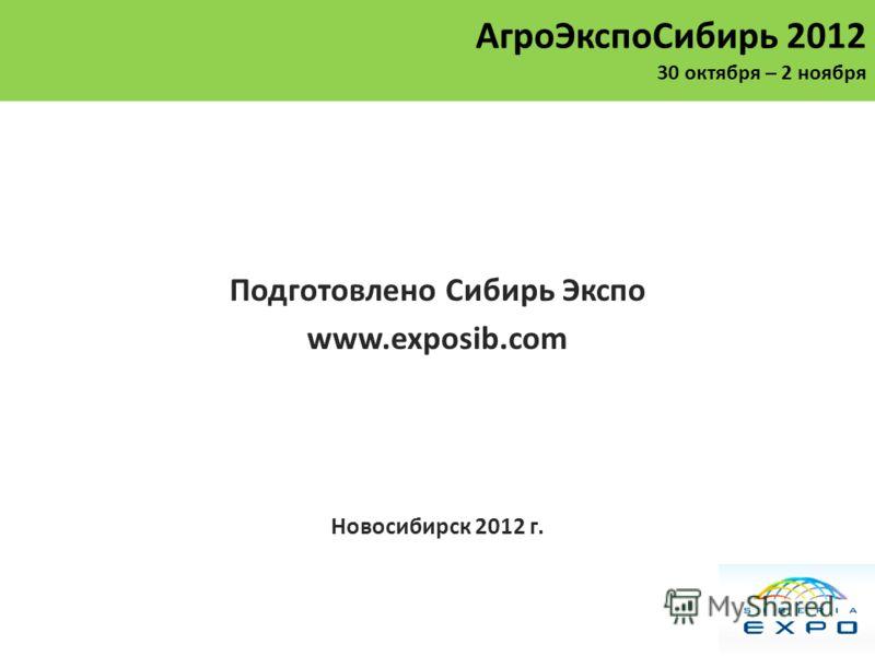 Подготовлено Сибирь Экспо www.exposib.com Новосибирск 2012 г. АгроЭкспоСибирь 2012 30 октября – 2 ноября
