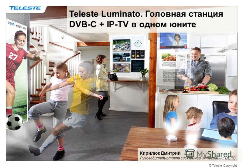 © Teleste Copyright Teleste Luminato. Головная станция DVB-C + IP-TV в одном юните Кирилюк Дмитрий Руководитель отдела системной интеграции, DEPS