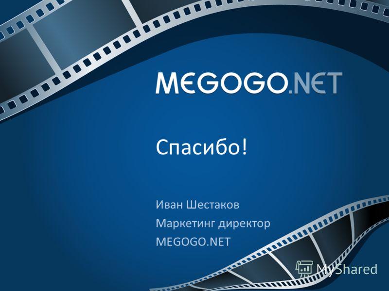 Иван Шестаков Маркетинг директор MEGOGO.NET Спасибо!
