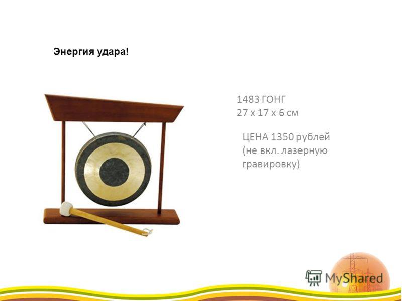 ЦЕНА 1350 рублей (не вкл. лазерную гравировку) 1483 ГОНГ 27 x 17 x 6 см Энергия удара!