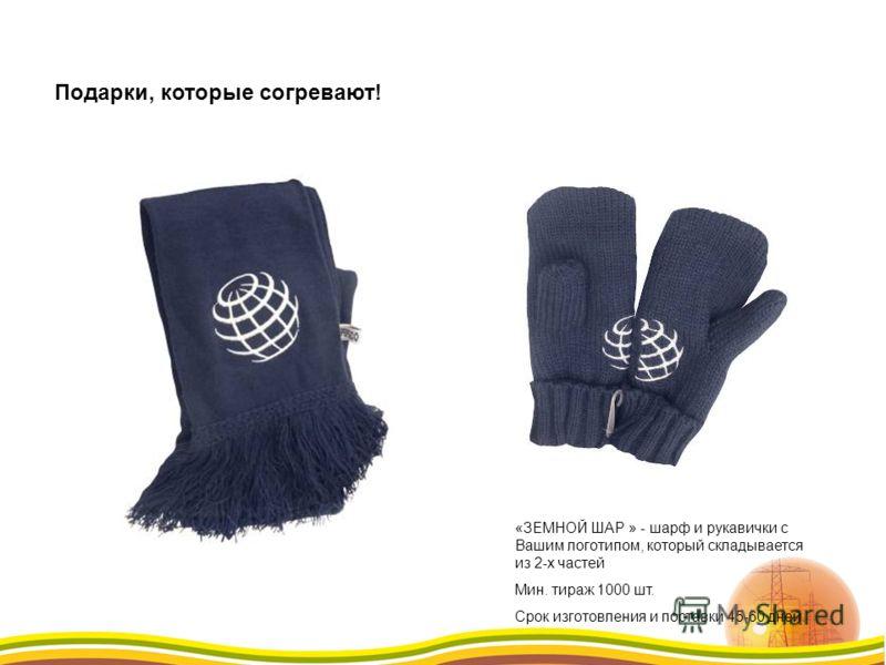 «ЗЕМНОЙ ШАР » - шарф и рукавички с Вашим логотипом, который складывается из 2-х частей Мин. тираж 1000 шт. Срок изготовления и поставки 45-60 дней. Подарки, которые согревают!