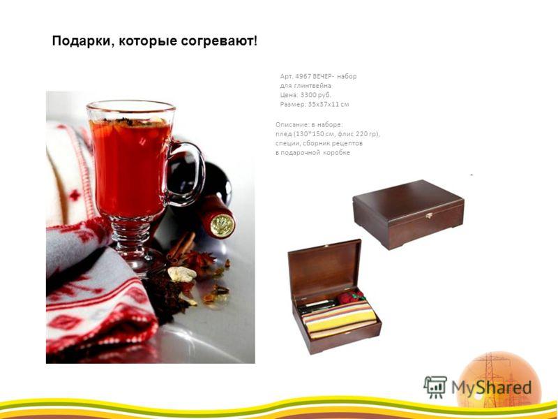 Арт. 4967 ВЕЧЕР- набор для глинтвейна Цена: 3300 руб. Размер: 35х37х11 см Описание: в наборе: плед (130*150 см, флис 220 гр), специи, сборник рецептов в подарочной коробке Подарки, которые согревают!