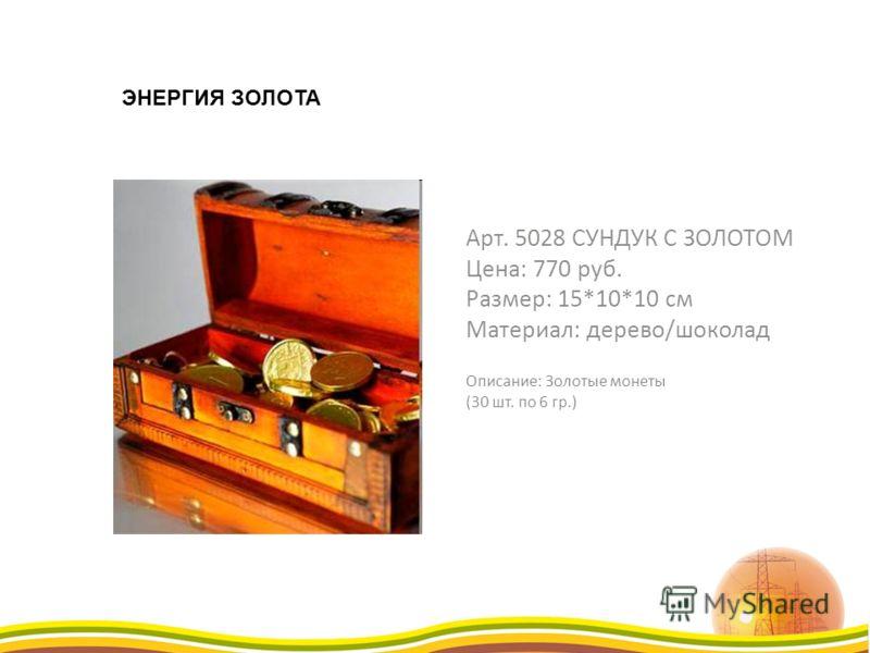 Арт. 5028 СУНДУК С ЗОЛОТОМ Цена: 770 руб. Размер: 15*10*10 см Материал: дерево/шоколад Описание: Золотые монеты (30 шт. по 6 гр.) ЭНЕРГИЯ ЗОЛОТА
