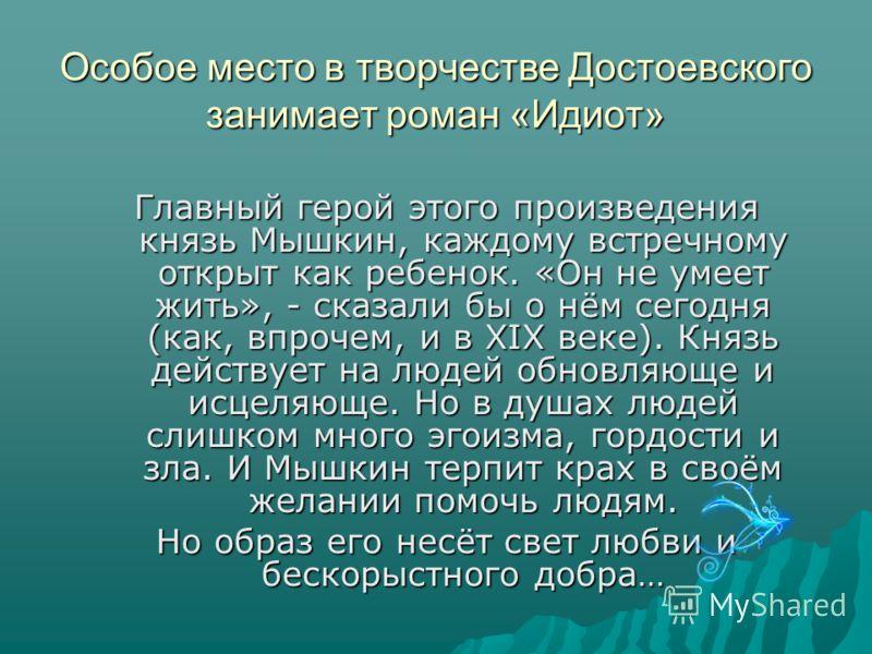 Особое место в творчестве Достоевского занимает роман «Идиот» Главный герой этого произведения князь Мышкин, каждому встречному открыт как ребенок. «Он не умеет жить», - сказали бы о нём сегодня (как, впрочем, и в XIX веке). Князь действует на людей