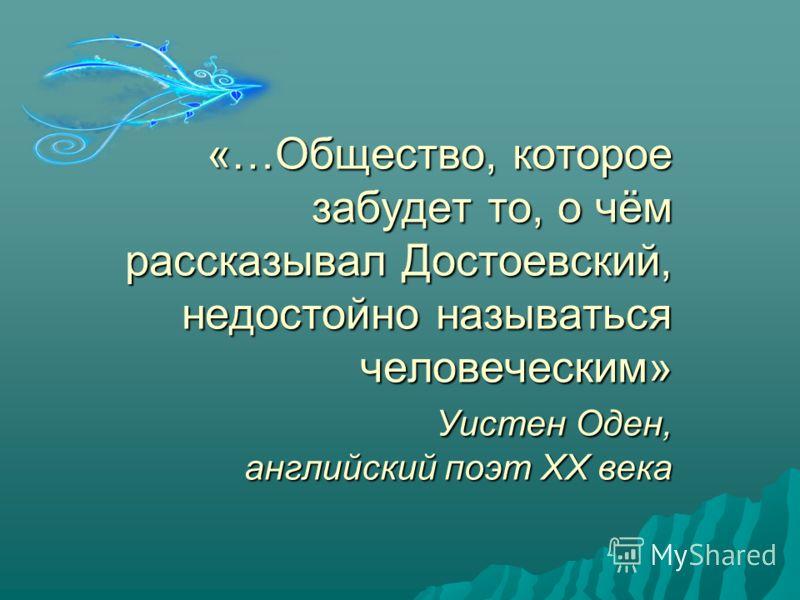 «…Общество, которое забудет то, о чём рассказывал Достоевский, недостойно называться человеческим» Уистен Оден, английский поэт XX века