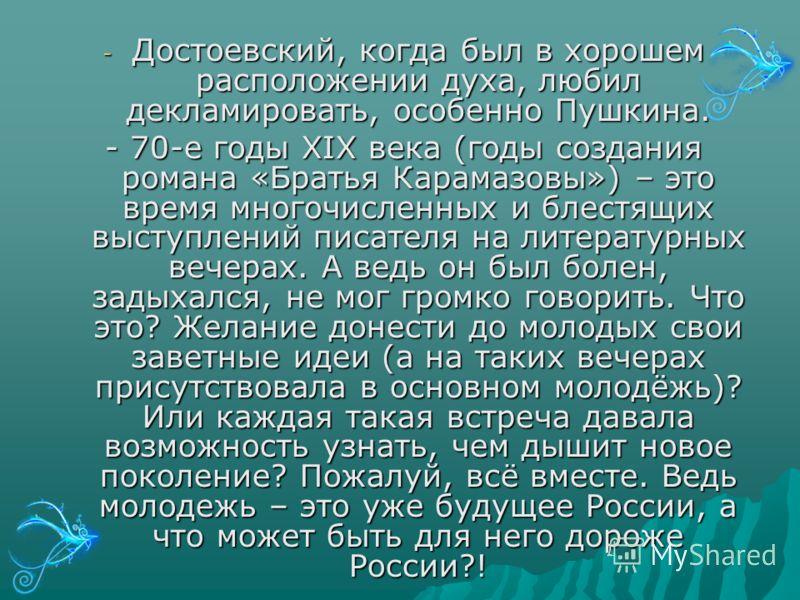 - Достоевский, когда был в хорошем расположении духа, любил декламировать, особенно Пушкина. - 70-е годы XIX века (годы создания романа «Братья Карамазовы») – это время многочисленных и блестящих выступлений писателя на литературных вечерах. А ведь о
