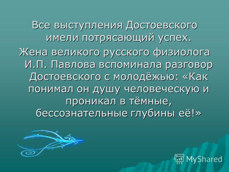Все выступления Достоевского имели потрясающий успех. Жена великого русского физиолога И.П. Павлова вспоминала разговор Достоевского с молодёжью: «Как понимал он душу человеческую и проникал в тёмные, бессознательные глубины её!»