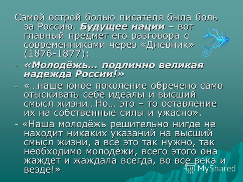 Самой острой болью писателя была боль за Россию. Будущее нации – вот главный предмет его разговора с современниками через «Дневник» (1876-1877): - «Молодёжь… подлинно великая надежда России!» - «…наше юное поколение обречено само отыскивать себе идеа
