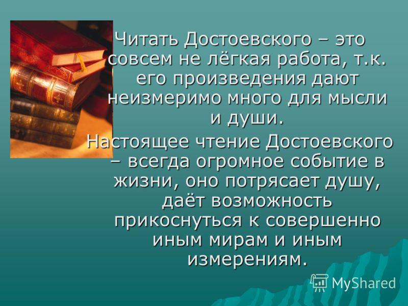 Читать Достоевского – это совсем не лёгкая работа, т.к. его произведения дают неизмеримо много для мысли и души. Настоящее чтение Достоевского – всегда огромное событие в жизни, оно потрясает душу, даёт возможность прикоснуться к совершенно иным мира
