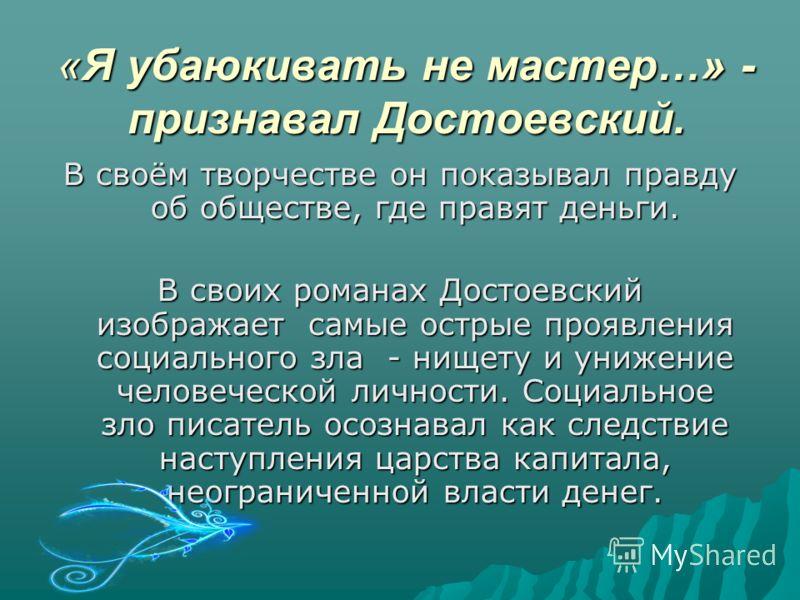 «Я убаюкивать не мастер…» - признавал Достоевский. В своём творчестве он показывал правду об обществе, где правят деньги. В своих романах Достоевский изображает самые острые проявления социального зла - нищету и унижение человеческой личности. Социал