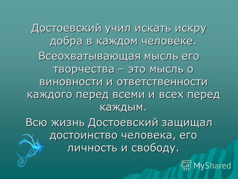 Достоевский учил искать искру добра в каждом человеке. Всеохватывающая мысль его творчества – это мысль о виновности и ответственности каждого перед всеми и всех перед каждым. Всю жизнь Достоевский защищал достоинство человека, его личность и свободу