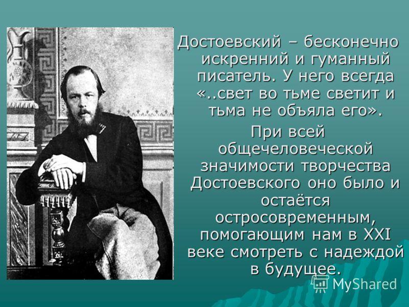 Достоевский – бесконечно искренний и гуманный писатель. У него всегда «..свет во тьме светит и тьма не объяла его». При всей общечеловеческой значимости творчества Достоевского оно было и остаётся остросовременным, помогающим нам в XXI веке смотреть