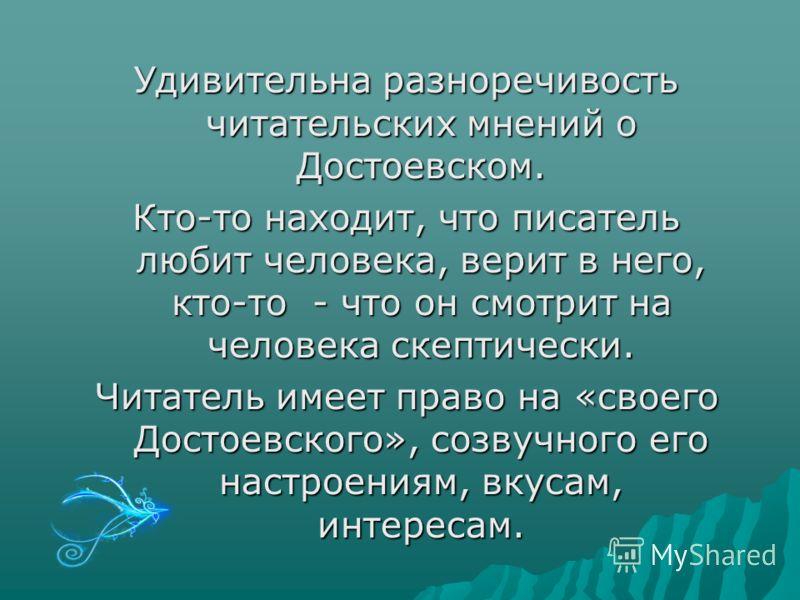 Удивительна разноречивость читательских мнений о Достоевском. Кто-то находит, что писатель любит человека, верит в него, кто-то - что он смотрит на человека скептически. Читатель имеет право на «своего Достоевского», созвучного его настроениям, вкуса