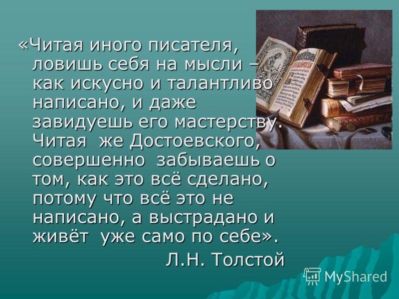 «Читая иного писателя, ловишь себя на мысли – как искусно и талантливо написано, и даже завидуешь его мастерству. Читая же Достоевского, совершенно забываешь о том, как это всё сделано, потому что всё это не написано, а выстрадано и живёт уже само по