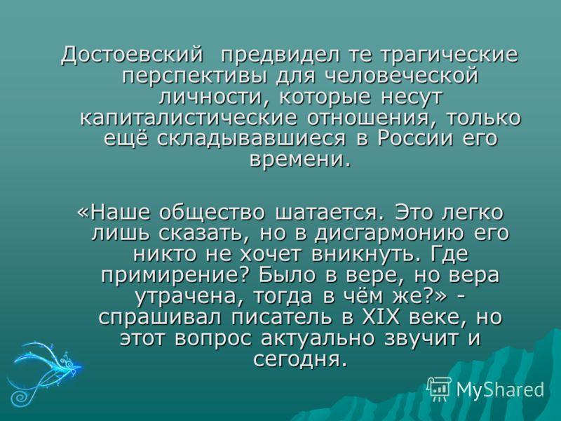 Достоевский предвидел те трагические перспективы для человеческой личности, которые несут капиталистические отношения, только ещё складывавшиеся в России его времени. «Наше общество шатается. Это легко лишь сказать, но в дисгармонию его никто не хоче