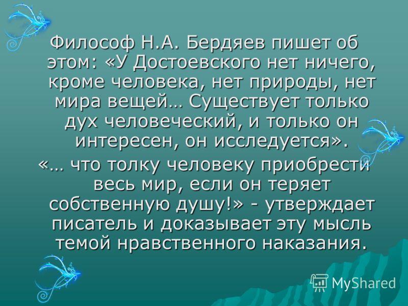 Философ Н.А. Бердяев пишет об этом: «У Достоевского нет ничего, кроме человека, нет природы, нет мира вещей… Существует только дух человеческий, и только он интересен, он исследуется». «… что толку человеку приобрести весь мир, если он теряет собстве