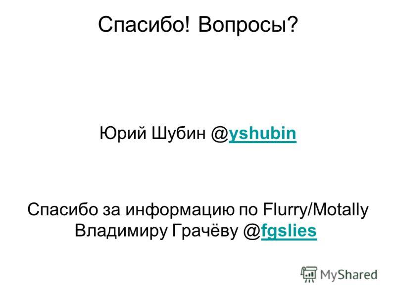 Спасибо! Вопросы? Юрий Шубин @yshubinyshubin Спасибо за информацию по Flurry/Motally Владимиру Грачёву @fgslies fgslies