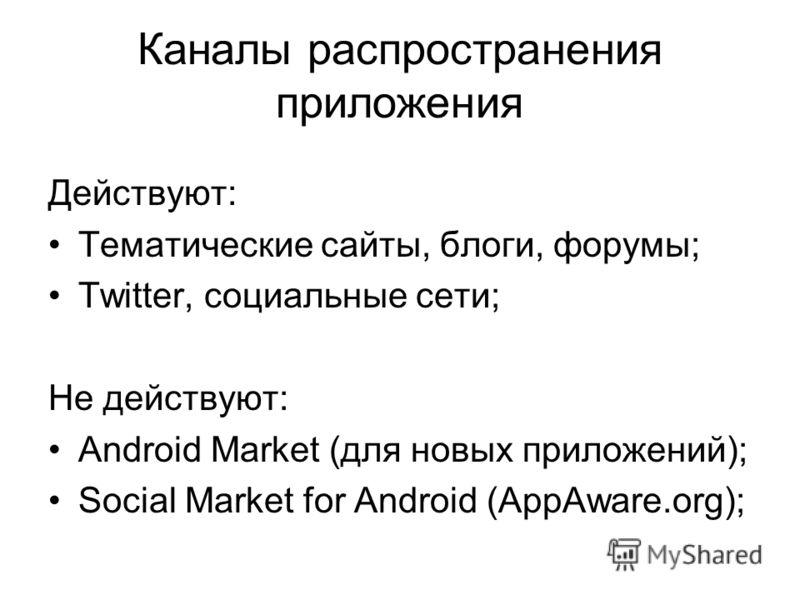 Каналы распространения приложения Действуют: Тематические сайты, блоги, форумы; Twitter, социальные сети; Не действуют: Android Market (для новых приложений); Social Market for Android (AppAware.org);