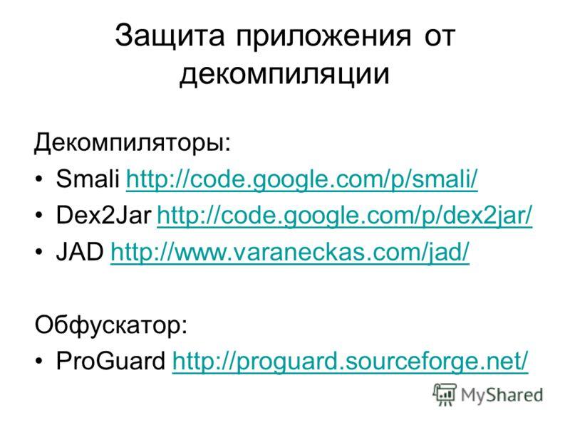 Защита приложения от декомпиляции Декомпиляторы: Smali http://code.google.com/p/smali/http://code.google.com/p/smali/ Dex2Jar http://code.google.com/p/dex2jar/http://code.google.com/p/dex2jar/ JAD http://www.varaneckas.com/jad/http://www.varaneckas.c