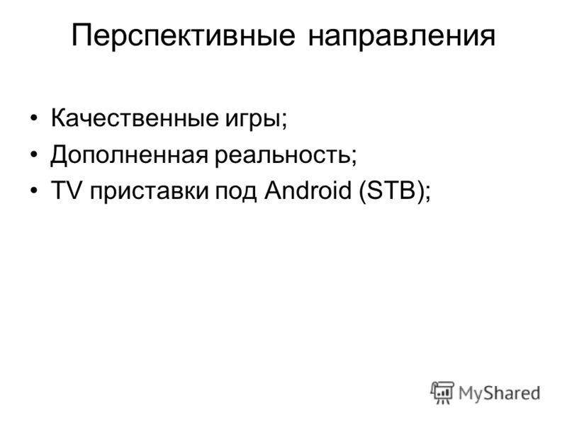 Перспективные направления Качественные игры; Дополненная реальность; TV приставки под Android (STB);