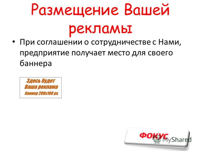 Размещение Вашей рекламы При соглашении о сотрудничестве с Нами, предприятие получает место для своего баннера