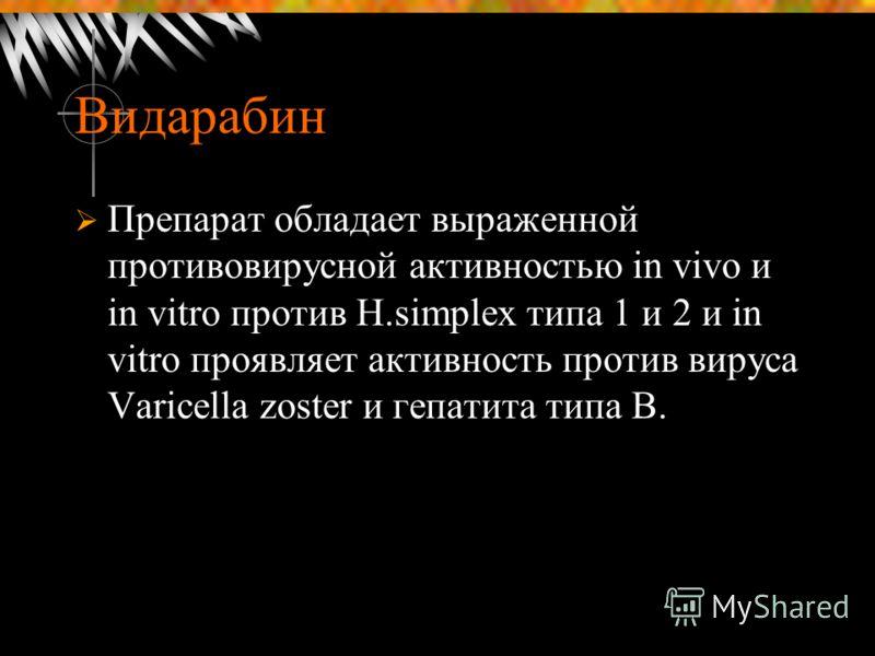 Видарабин Препарат обладает выраженной противовирусной активностью in vivo и in vitro против H.simplex типа 1 и 2 и in vitro проявляет активность против вируса Varicella zoster и гепатита типа В.
