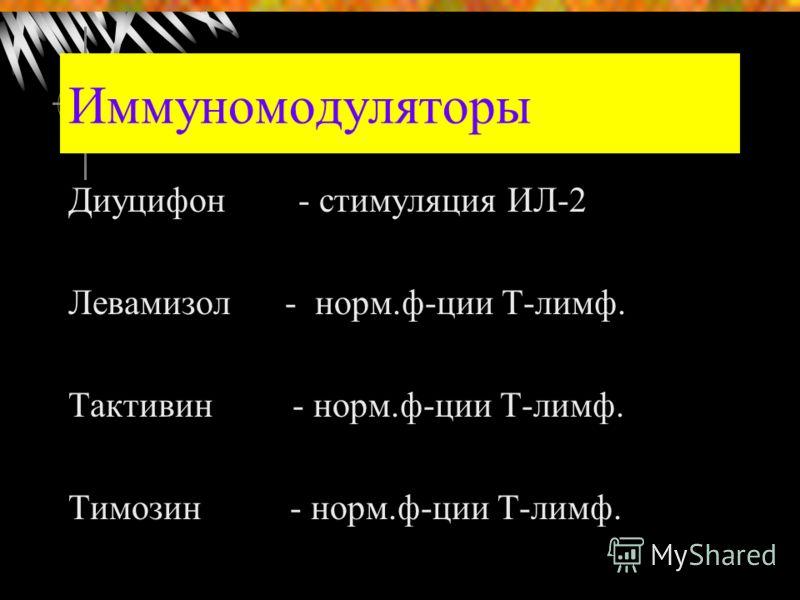 Иммуномодуляторы Диуцифон - стимуляция ИЛ-2 Левамизол - норм.ф-ции Т-лимф. Тактивин - норм.ф-ции Т-лимф. Тимозин - норм.ф-ции Т-лимф.