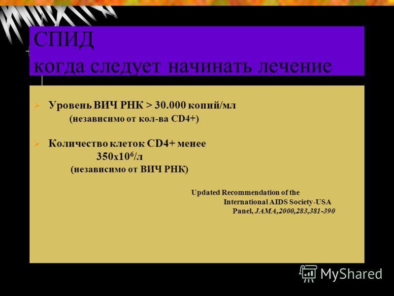 СПИД когда следует начинать лечение Уровень ВИЧ РНК > 30.000 копий/мл (независимо от кол-ва СD4+) Количество клеток СD4+ менее 350 х 10 6 /л (независимо от ВИЧ РНК) Updated Recommendation of the International AIDS Society-USA Panel, JAMA,2000,283,381