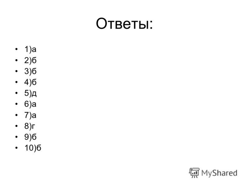 Ответы: 1)а 2)б 3)б 4)б 5)д 6)а 7)а 8)г 9)б 10)б