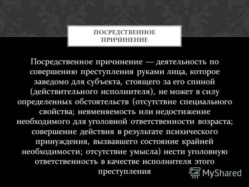 Посредственное причинение деятельность по совершению преступления руками лица, которое заведомо для субъекта, стоящего за его спиной ( действительного исполнителя ), не может в силу определенных обстоятельств ( отсутствие специального свойства ; невм