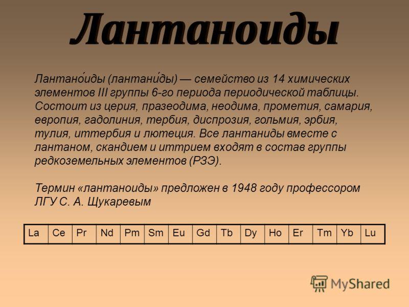 Лантано́иды (лантани́ды) семейство из 14 химических элементов III группы 6-го периода периодической таблицы. Состоит из церия, празеодима, неодима, прометия, самария, европия, гадолиния, тербия, диспрозия, гольмия, эрбия, тулия, иттербия и лютеция. В
