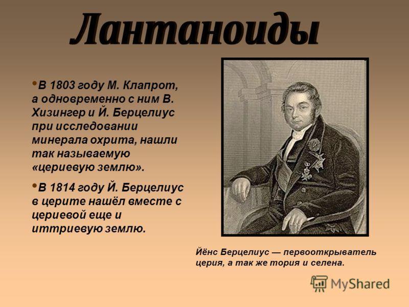 В 1803 году М. Клапрот, а одновременно с ним В. Хизингер и Й. Берцелиус при исследовании минерала охрита, нашли так называемую «цериевую землю». В 1814 году Й. Берцелиус в церите нашёл вместе с цериевой еще и иттриевую землю. Йёнс Берцелиус первооткр