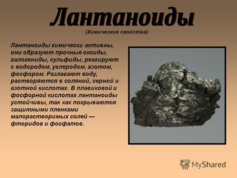 Лантаноиды химически активны, они образуют прочные оксиды, галогениды, сульфиды, реагируют с водородом, углеродом, азотом, фосфором. Разлагают воду, растворяются в соляной, серной и азотной кислотах. В плавиковой и фосфорной кислотах лантаноиды устой