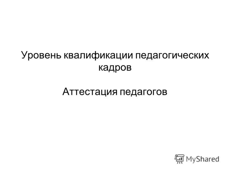 Уровень квалификации педагогических кадров Аттестация педагогов