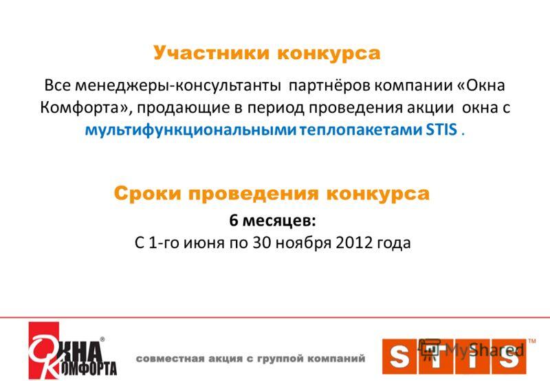 Участники конкурса Все менеджеры-консультанты партнёров компании «Окна Комфорта», продающие в период проведения акции окна с мультифункциональными теплопакетами STIS. Сроки проведения конкурса 6 месяцев: С 1-го июня по 30 ноября 2012 года