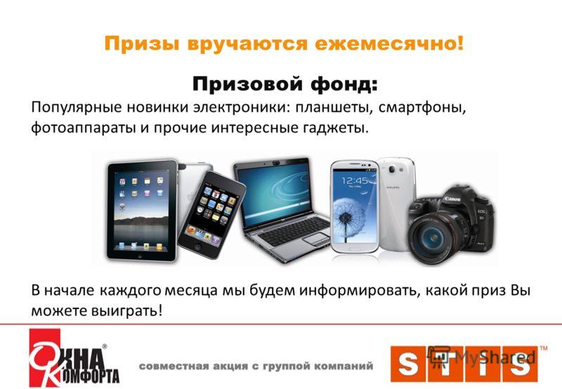 Призы вручаются ежемесячно! Призовой фонд: Популярные новинки электроники: планшеты, смартфоны, фотоаппараты и прочие интересные гаджеты. В начале каждого месяца мы будем информировать, какой приз Вы можете выиграть!